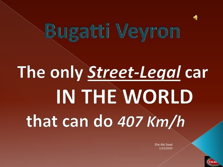 Bugatti Veyron<br />The only Street-Legal car<br />IN THE WORLD<br />   that can do 407 Km/h<br />1/23/2010<br />ElieAbiSa...