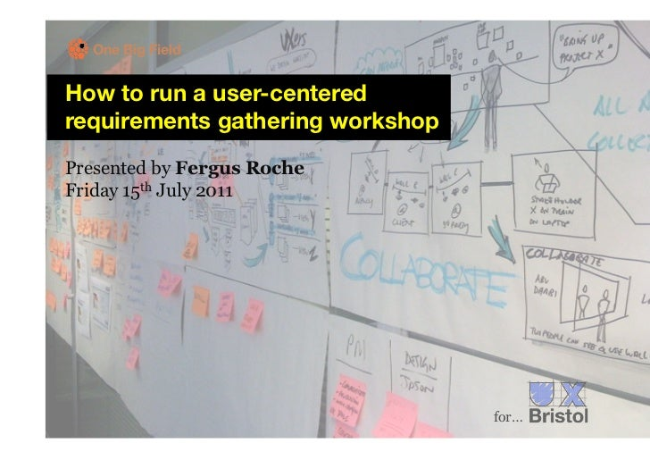 One Big FieldHow to run a user-centeredrequirements gathering workshopPresented by Fergus RocheFriday 15th July 2011      ...