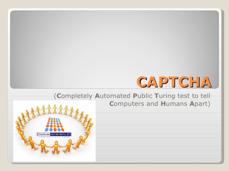 CAPTCHA ( C ompletely  A utomated  P ublic  T uring test to tell  C omputers and  H umans  A part)