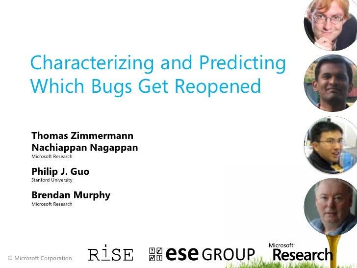 Characterizing and Predicting        Which Bugs Get Reopened        Thomas Zimmermann        Nachiappan Nagappan        Mi...