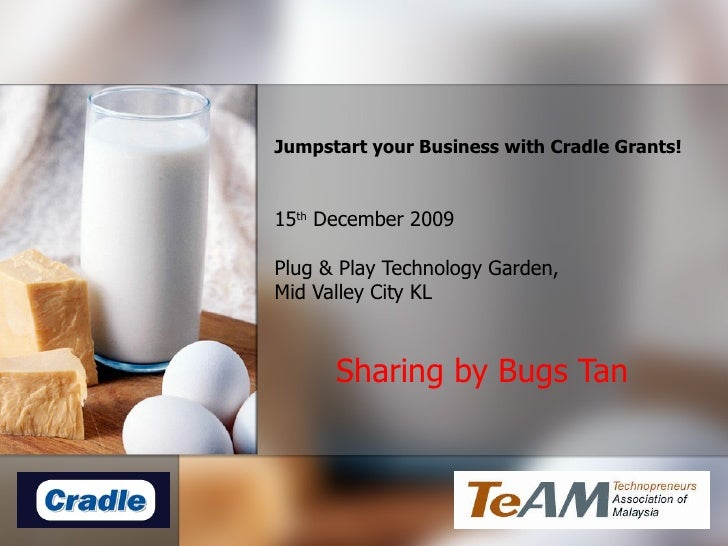 Jumpstart your Business with Cradle Grants! 15 th December 2009 Plug & Play Technology Garden,  Mid Valley City KL Shari...
