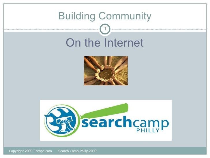 Building Community <ul><li>On the Internet </li></ul>Copyright 2009 Cre8pc.com  Search Camp Philly 2009