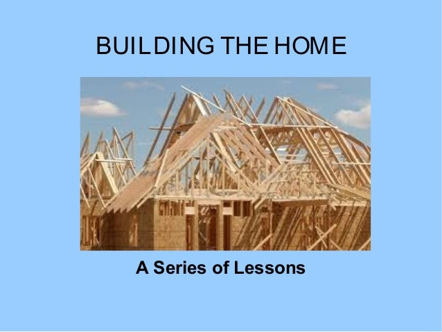 BUILDING THE HOME  A Series of Lessons