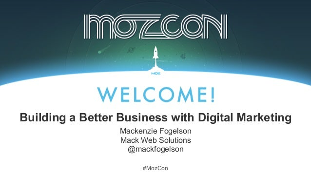 #MozCon Mackenzie Fogelson Mack Web Solutions @mackfogelson Building a Better Business with Digital Marketing