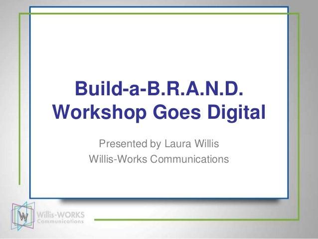 Build-a-B.R.A.N.D.Workshop Goes Digital    Presented by Laura Willis   Willis-Works Communications