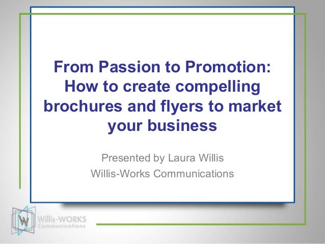 From Passion to Promotion:  How to create compellingbrochures and flyers to market       your business      Presented by L...