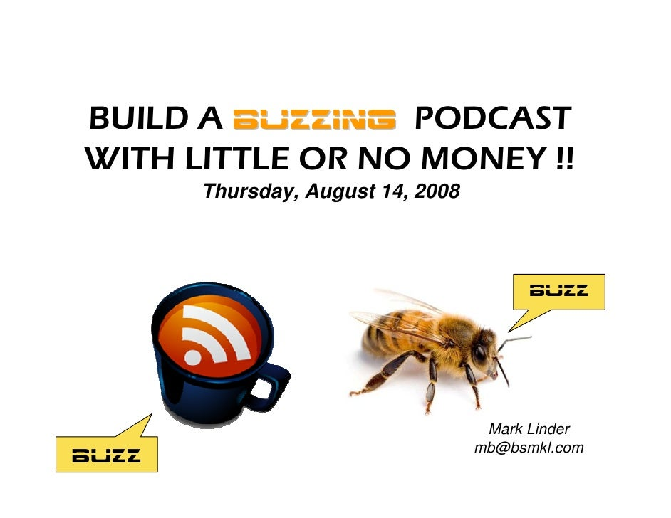 BUILD A BUZZING PODCAST WITH LITTLE OR NO MONEY !!        Thursday, August 14, 2008                                       ...