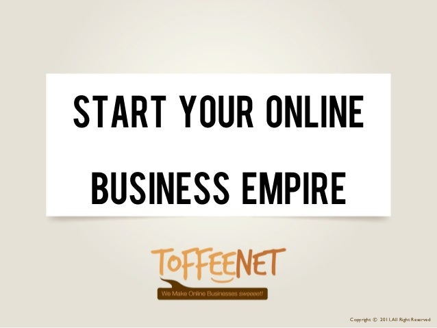 Start Your Online Business Empire                   Copyright © 2011, All Right Reserved