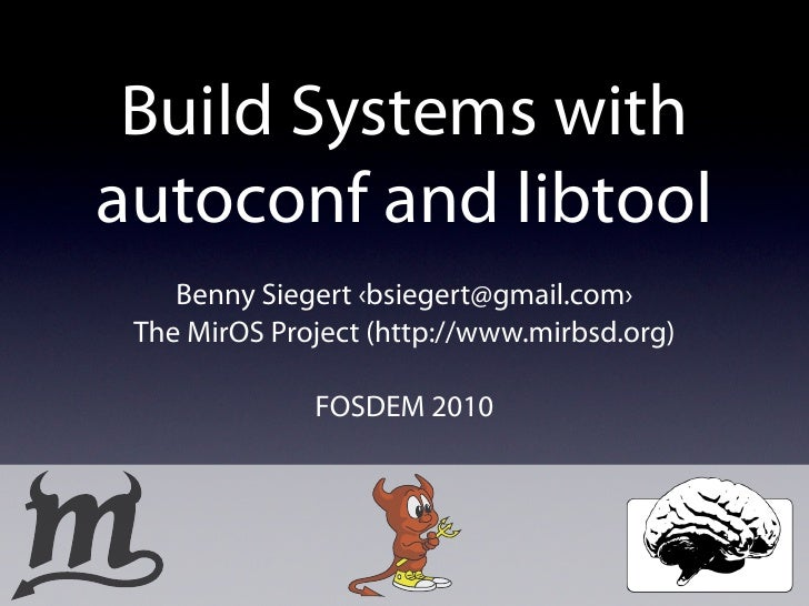 Build Systems with autoconf and libtool     Benny Siegert ‹bsiegert@gmail.com›  The MirOS Project (http://www.mirbsd.org) ...