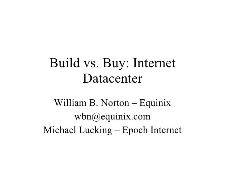 Build vs. Buy: Internet Datacenter William B. Norton – Equinix [email_address] Michael Lucking – Epoch Internet