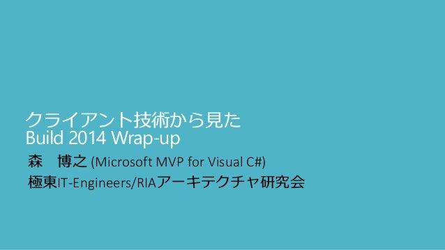 クライアント技術から見た Build 2014 Wrap-up 森 博之 (Microsoft MVP for Visual C#) 極東IT-Engineers/RIAアーキテクチャ研究会