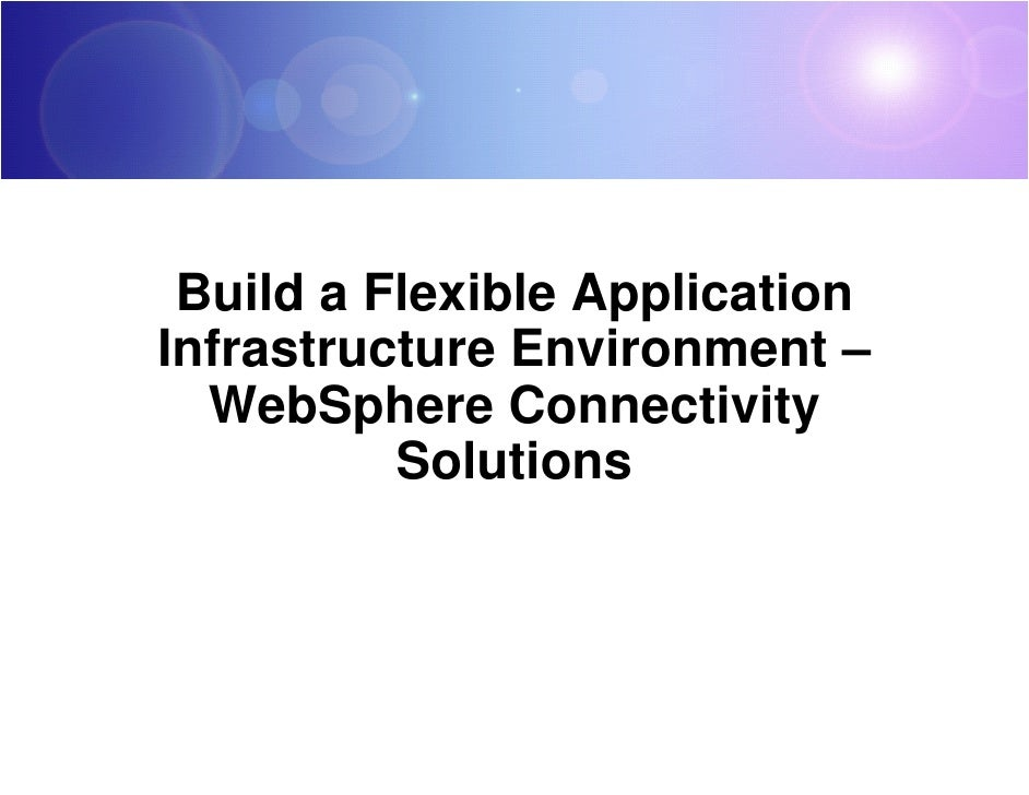 Build a Flexible Application Infrastructure Environment –   WebSphere Connectivity           Solutions