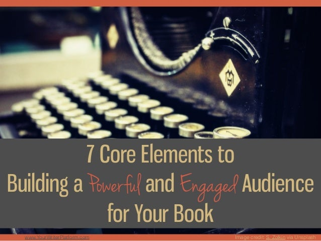 Image credit: S. Zolkin via Unsplash 7 Core Elements to Building a Powerful and Engaged Audience for Your Book www.YourWri...