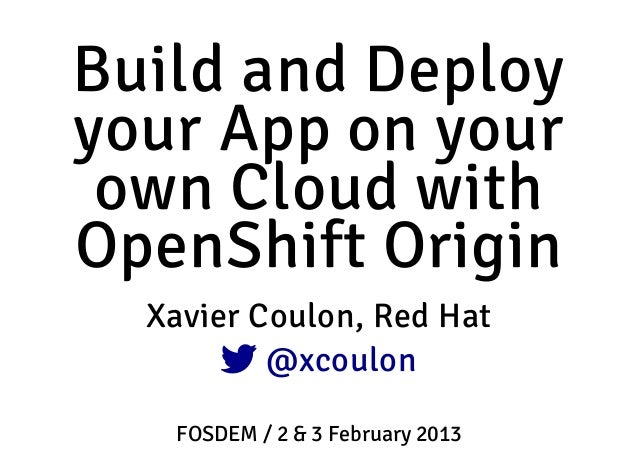 Build and Deployyour App on your own Cloud withOpenShift Origin  Xavier Coulon, Red Hat        @xcoulon   FOSDEM / 2 & 3 ...