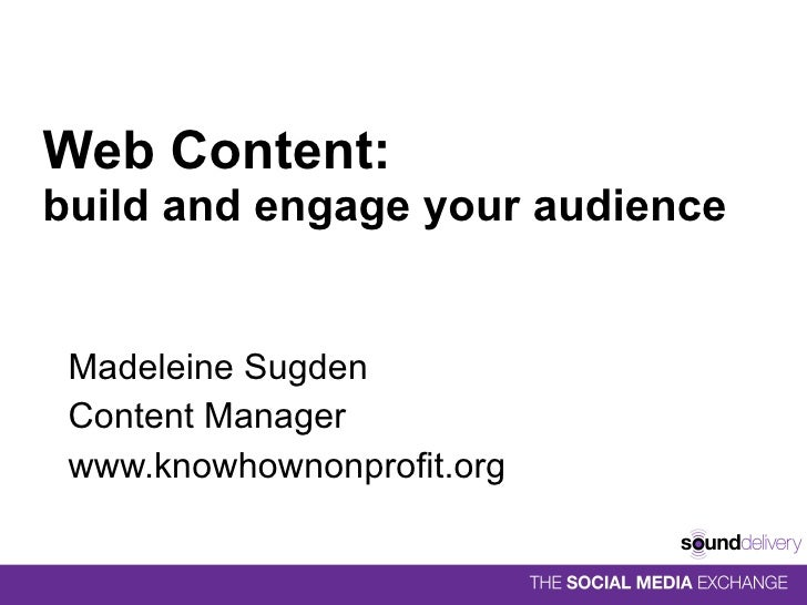 Web Content:  build and engage your audience Madeleine Sugden Content Manager www.knowhownonprofit.org