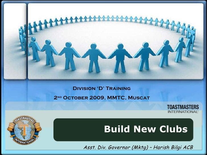 Build New Clubs Division 'D' Training 2 nd  October 2009, MMTC, Muscat Asst. Div. Governor (Mktg) – Harish Bilgi ACB