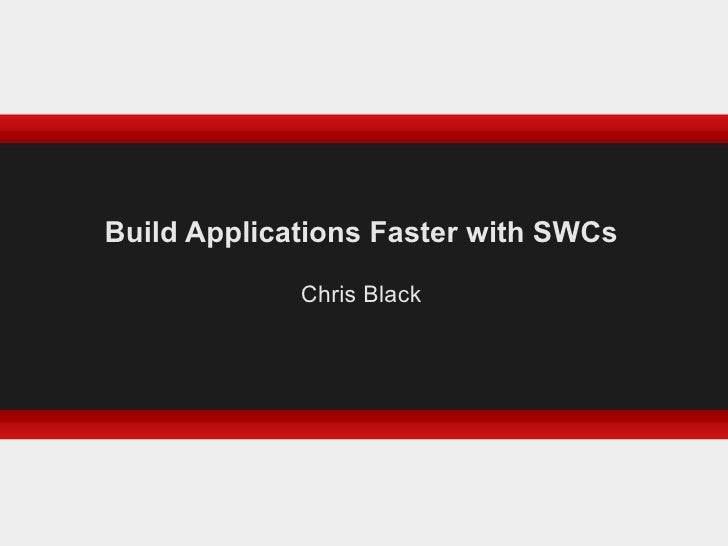 Build Applications Faster with SWCs Chris Black