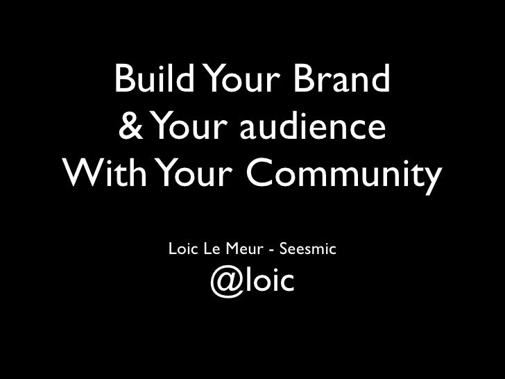 Build Your Brand   & Your audience With Your Community      Loic Le Meur - Seesmic            @loic