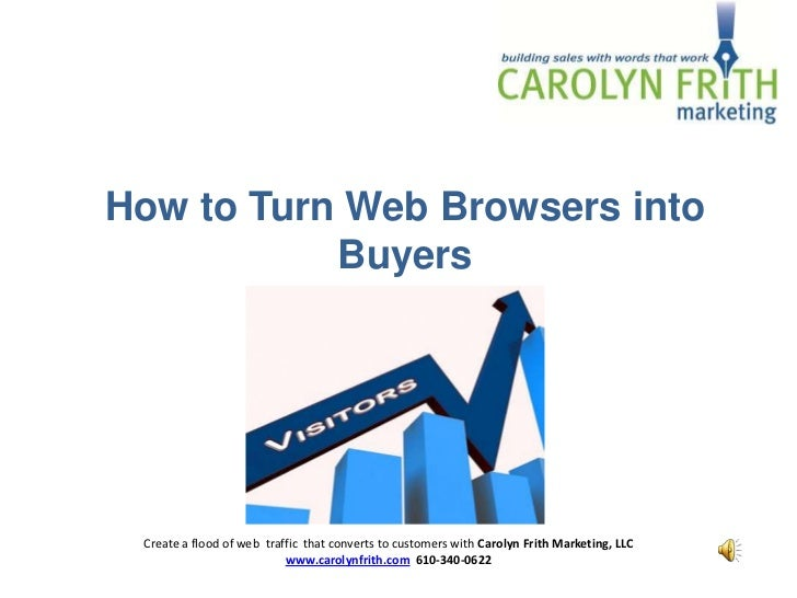 How to Turn Web Browsers into           Buyers Create a flood of web traffic that converts to customers with Carolyn Frith...