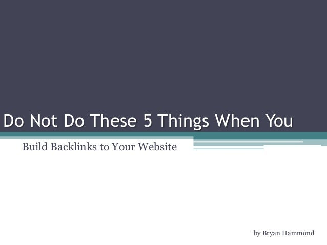 Do Not Do These 5 Things When You Build Backlinks to Your Website by Bryan Hammond
