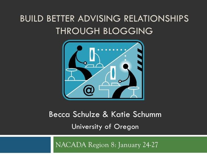 BUILD BETTER ADVISING RELATIONSHIPS         THROUGH BLOGGING          Becca Schulze & Katie Schumm            University o...