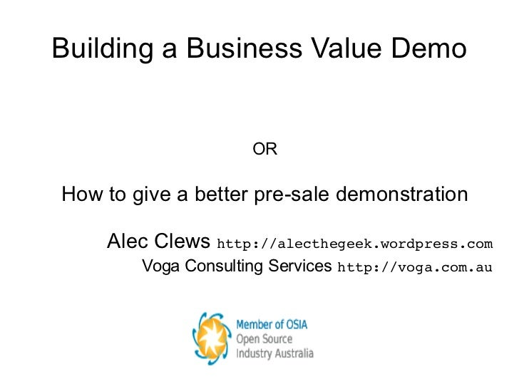 Building a Business Value Demo <ul><ul><li>OR </li></ul></ul><ul><ul><li>How to give a better pre-sale demonstration </li>...