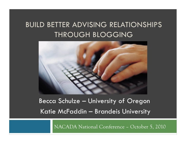 BUILD BETTER ADVISING RELATIONSHIPS         THROUGH BLOGGING        Becca Schulze – University of Oregon    Katie McFaddin...
