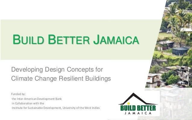 BUILD BETTER JAMAICA Developing Design Concepts for Climate Change Resilient Buildings Funded by: the Inter-American Devel...