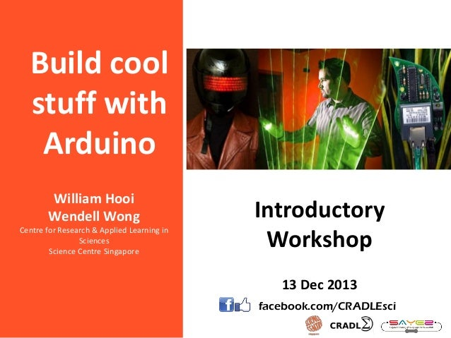 Build cool stuff with Arduino William Hooi Wendell Wong Centre for Research & Applied Learning in Sciences Science Centre ...