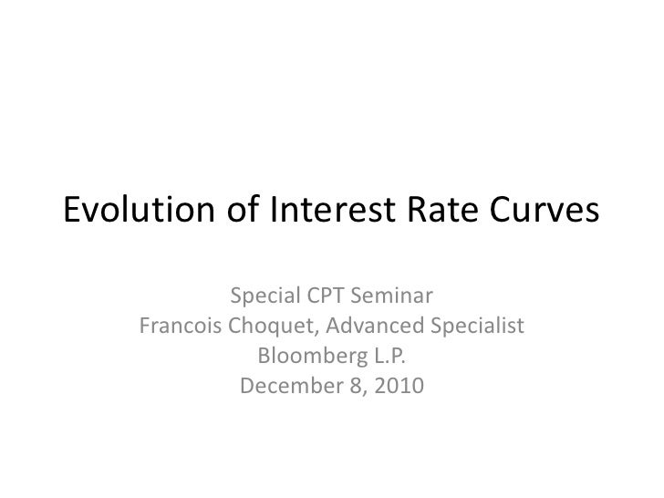 Evolution of Interest Rate Curves             Special CPT Seminar    Francois Choquet, Advanced Specialist               B...