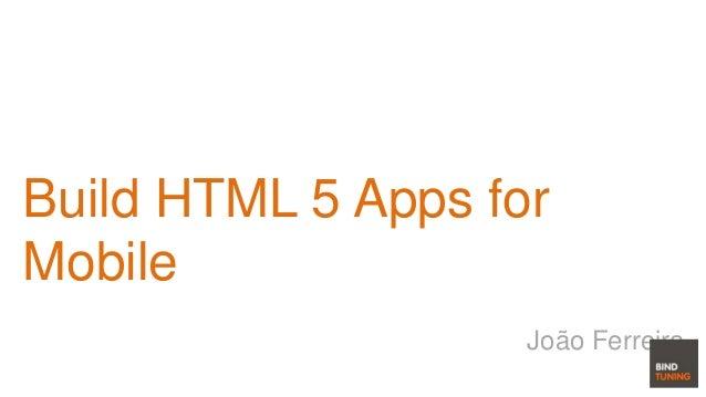 Build HTML 5 Apps for Mobile João Ferreira