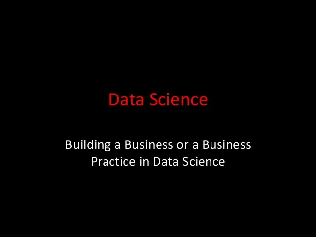 Data Science Building a Business or a Business Practice in Data Science