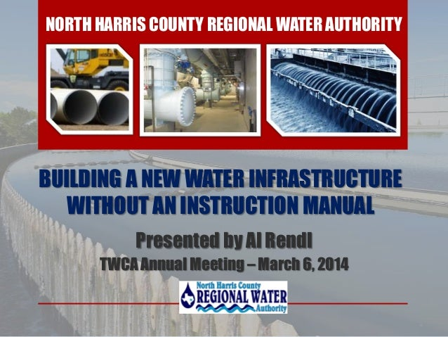BUILDING A NEW WATER INFRASTRUCTURE WITHOUT AN INSTRUCTION MANUAL Presented by Al Rendl TWCA Annual Meeting – March 6, 201...