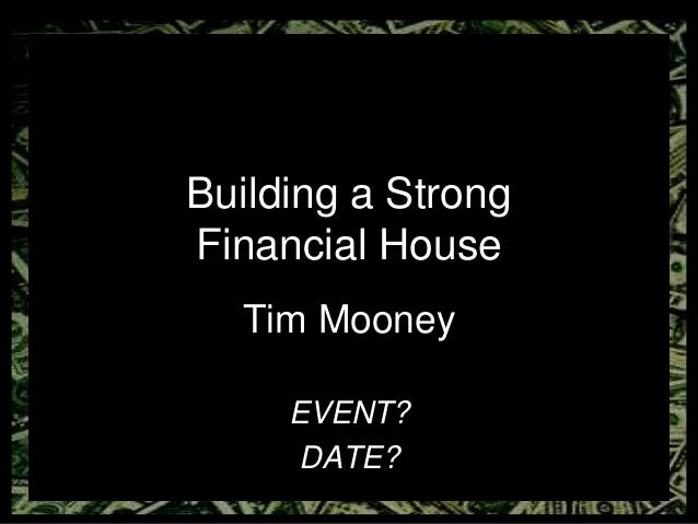 Building a Strong Financial House Tim Mooney EVENT? DATE?