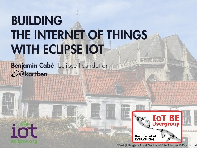 "BUILDING THE INTERNET OF THINGS WITH ECLIPSE IOT Benjamin Cabé, Eclipse Foundation @kartben ""Kortrijk Begijnhof and Our La..."