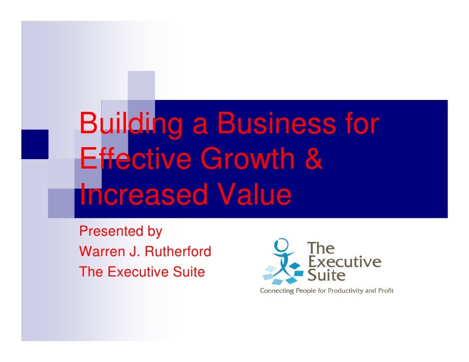 Building a Business for Effective Growth & Increased Value Presented by Warren J. Rutherford The Executive Suite