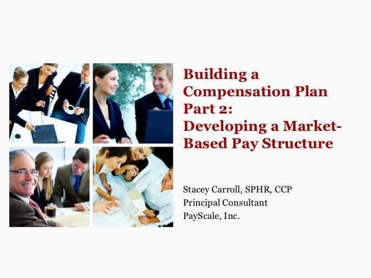 Building aCompensation PlanPart 2:Developing a Market-Based Pay StructureStacey Carroll, SPHR, CCPPrincipal ConsultantPayS...