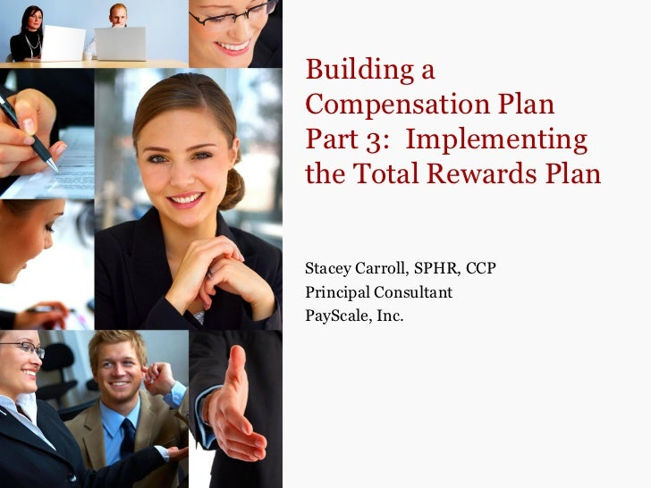 Building aCompensation PlanPart 3: Implementingthe Total Rewards PlanStacey Carroll, SPHR, CCPPrincipal ConsultantPayScale...