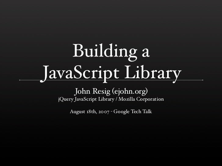 Building a JavaScript Library          John Resig (ejohn.org)   jQuery JavaScript Library / Mozilla Corporation         Au...
