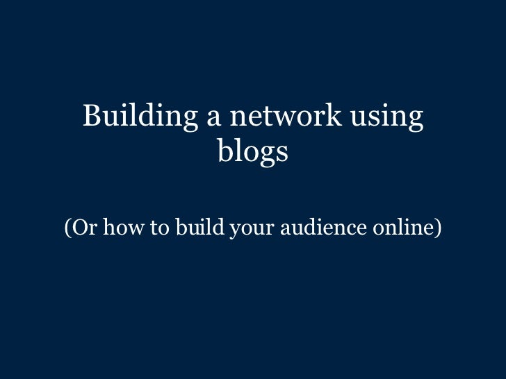 Building a network using blogs (Or how to build your audience online)