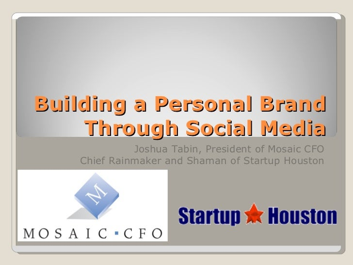 Building a Personal Brand Through Social Media Joshua Tabin, President of Mosaic CFO Chief Rainmaker and Shaman of Startup...