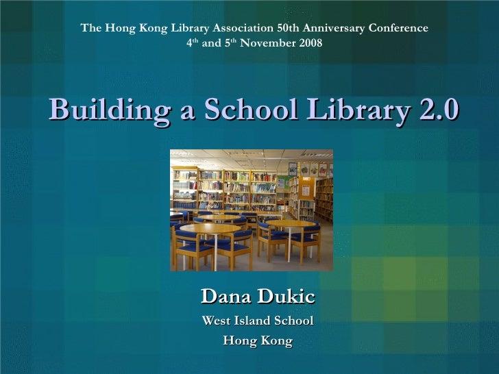Building a School Library 2.0 Dana Dukic West Island School Hong Kong The Hong Kong Library Association 50th Anniversary C...