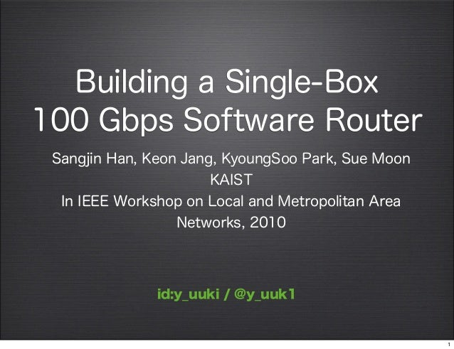 Building a Single-Box100 Gbps Software RouterSangjin Han, Keon Jang, KyoungSoo Park, Sue MoonKAISTIn IEEE Workshop on Loca...