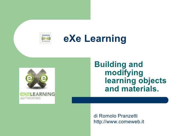 eXe Learning Building and modifying learning objects and materials. di Romolo Pranzetti  http://www.comeweb.it