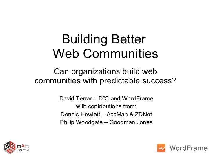 Building Better  Web Communities Can organizations build web communities with predictable success? David Terrar – D²C and ...