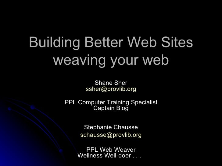 Building Better Web Sites weaving your web Shane Sher [email_address] PPL Computer Training Specialist Captain Blog Stepha...