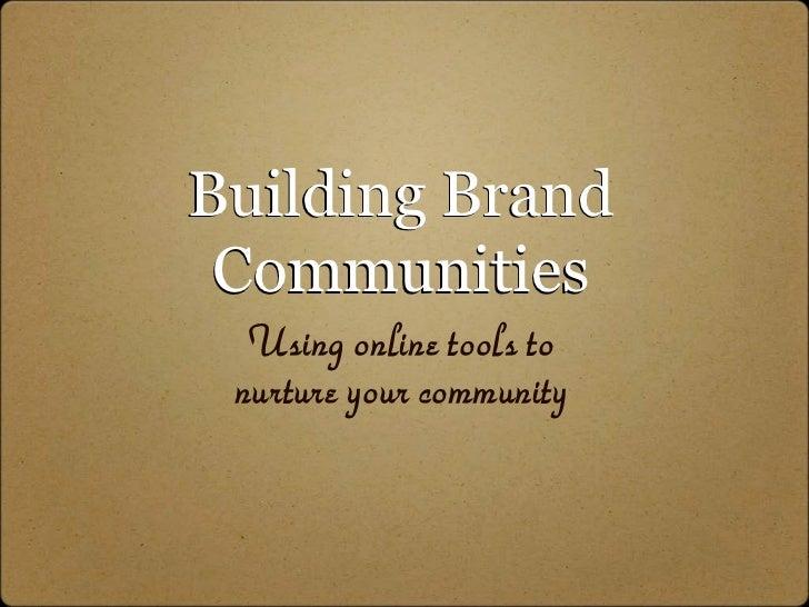 Building Brand  Communities   Using online tools to  nurture your community
