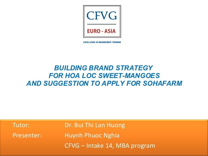 BUILDING BRAND STRATEGY  FOR HOA LOC SWEET-MANGOES AND SUGGESTION TO APPLY FOR SOHAFARM <ul><ul><li>Tutor:    Dr. Bui Thi ...