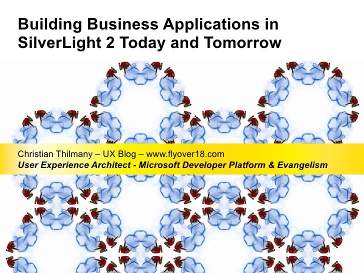 Building Business Applications in SilverLight 2 Today and Tomorrow Christian Thilmany – UX Blog – www.flyover18.com User E...