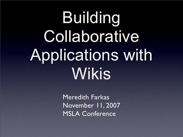 Building  Collaborative Applications with       Wikis     Meredith Farkas     November 11, 2007     MSLA Conference